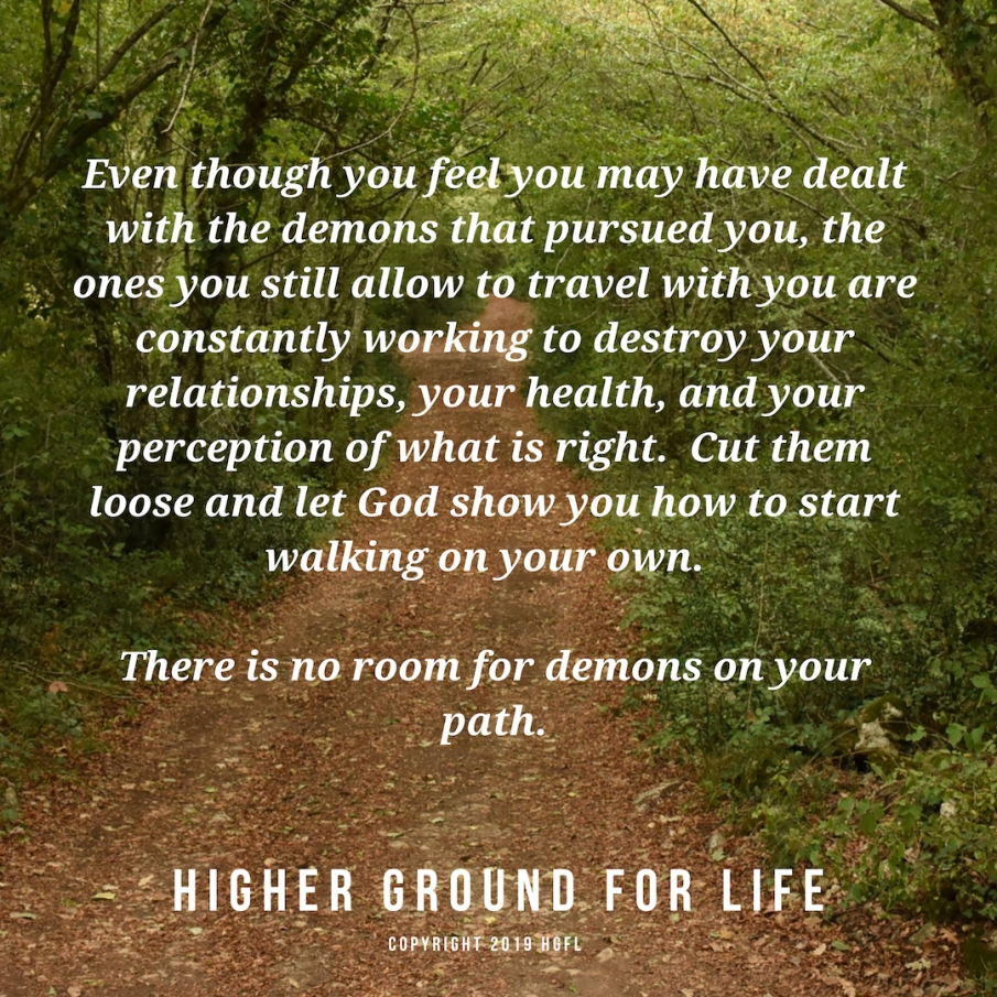 Even though you feel you may have dealt with the demons that pursued you, the ones you still allow to travel with you are constantly working to destroy your relationships, your health, and your perception of what is